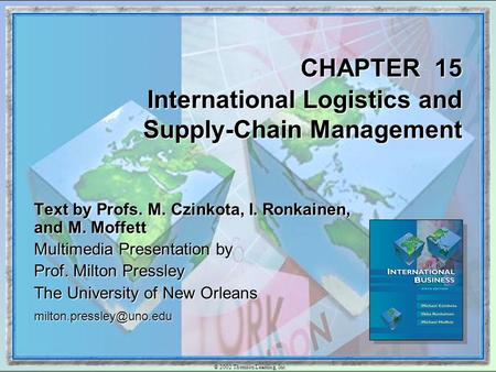 © 2002 Thomson Learning, Inc. CHAPTER 15 International Logistics and Supply-Chain Management Text by Profs. M. Czinkota, I. Ronkainen, and M. Moffett Multimedia.