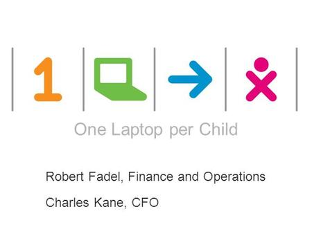 ONE LAPTOP PER CHILD This works are licensed under a Creative Commons Attribution 2.5 License. One Laptop per Child Robert Fadel, Finance and Operations.
