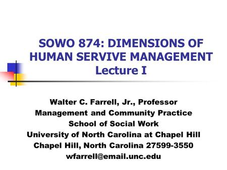 SOWO 874: DIMENSIONS OF HUMAN SERVIVE MANAGEMENT Lecture I Walter C. Farrell, Jr., Professor Management and Community Practice School of Social Work University.