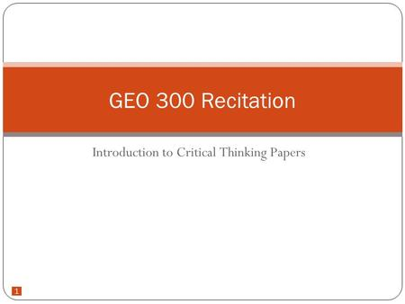 1 Introduction to Critical Thinking Papers GEO 300 Recitation.