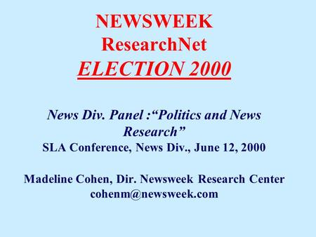 "NEWSWEEK ResearchNet ELECTION 2000 News Div. Panel :""Politics and News Research"" SLA Conference, News Div., June 12, 2000 Madeline Cohen, Dir. Newsweek."