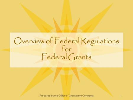 Prepared by the Office of Grants and Contracts1 Overview of Federal Regulations for Federal Grants.