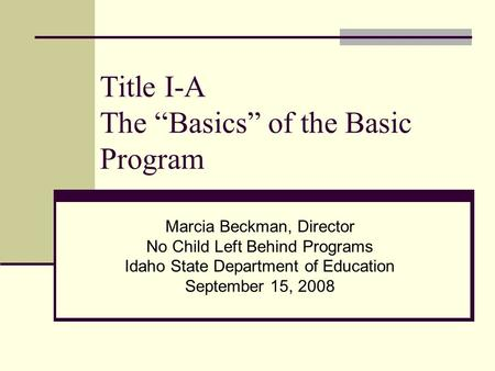 "Title I-A The ""Basics"" of the Basic Program Marcia Beckman, Director No Child Left Behind Programs Idaho State Department of Education September 15, 2008."