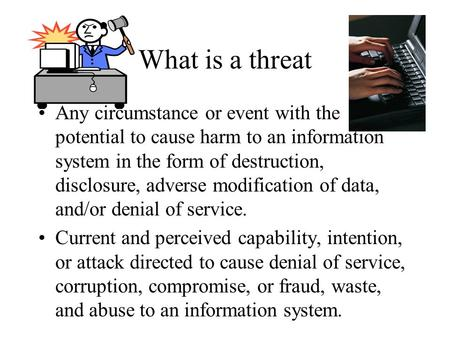 What is a threat Any circumstance or event with the potential to cause harm to an information system in the form of destruction, disclosure, adverse modification.