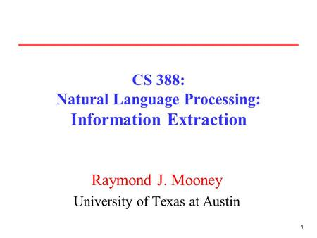 111 CS 388: Natural Language Processing: Information Extraction Raymond J. Mooney University of Texas at Austin.