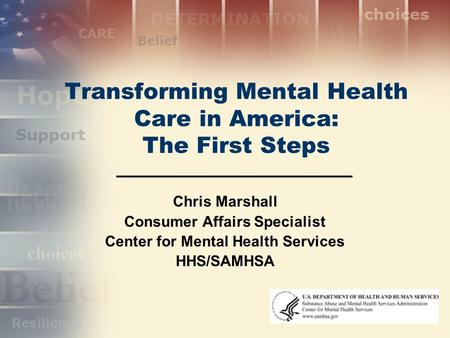 Transforming Mental Health Care in America: The First Steps Chris Marshall Consumer Affairs Specialist Center for Mental Health Services HHS/SAMHSA.