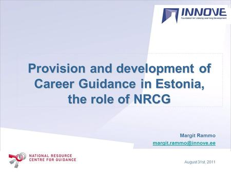 Provision and development of Career Guidance in Estonia, the role of NRCG Margit Rammo August 31st, 2011.