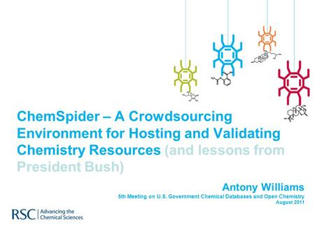 ChemSpider – A Crowdsourcing Environment for Hosting and Validating Chemistry Resources (and lessons from President Bush) Antony Williams 5th Meeting on.