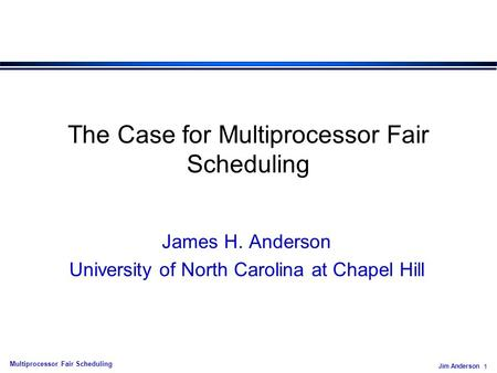 Jim Anderson 1 Multiprocessor Fair Scheduling The Case for Multiprocessor Fair Scheduling James H. Anderson University of North Carolina at Chapel Hill.