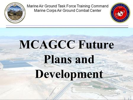Marine Air Ground Task Force Training Command Marine Corps Air Ground Combat Center 1 MCAGCC Future Plans and Development.