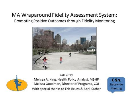 MA Wraparound Fidelity Assessment System: Promoting Positive Outcomes through Fidelity Monitoring Fall 2011 Melissa A. King, Health Policy Analyst, MBHP.