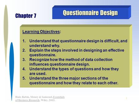 1 Hair, Babin, Money & Samouel, Essentials of Business Research, Wiley, 2003. Learning Objectives: 1. 1.Understand that questionnaire design is difficult,