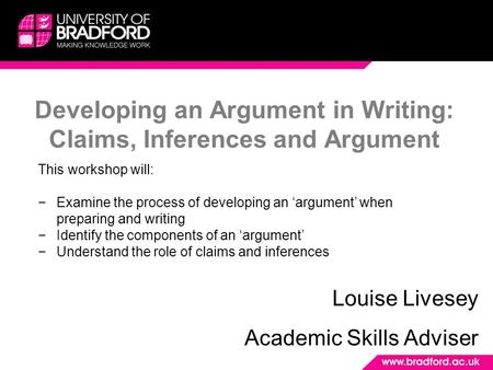 Developing an Argument in Writing: Claims, Inferences and Argument Louise Livesey Academic Skills Adviser This workshop will: −Examine the process of developing.