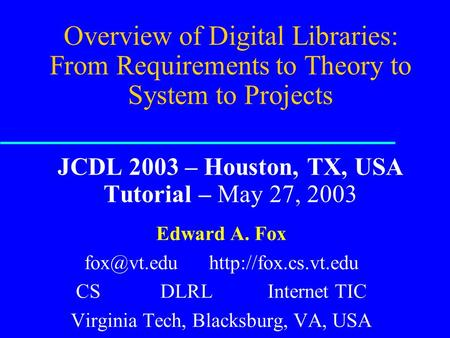 Overview of Digital Libraries: From Requirements <strong>to</strong> Theory <strong>to</strong> System <strong>to</strong> Projects JCDL 2003 – Houston, TX, USA Tutorial – May 27, 2003 Edward A. Fox