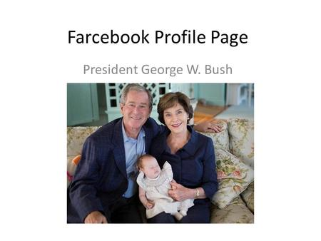 Farcebook Profile Page President George W. Bush. About Me: I am George W. Bush. Number 43…Dubya to my friends, I hail from Texas. Texas Forever. I love.