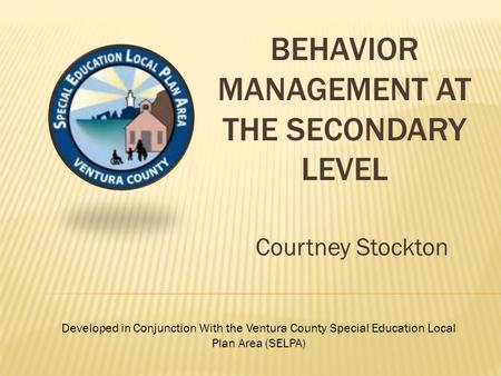 BEHAVIOR MANAGEMENT AT THE SECONDARY LEVEL Courtney Stockton Developed in Conjunction With the Ventura County Special Education Local Plan Area (SELPA)