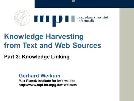 Gerhard Weikum Max Planck Institute for Informatics  Knowledge Harvesting from Text and Web Sources Part 3: Knowledge.