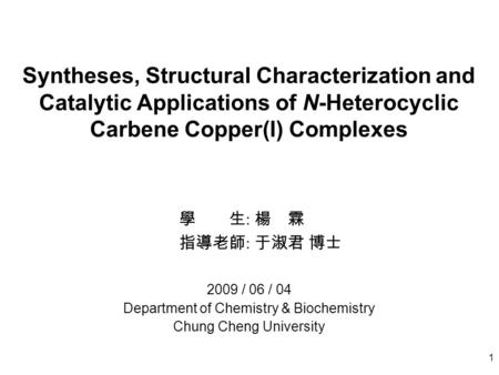 1 Syntheses, Structural Characterization and Catalytic Applications of N-Heterocyclic Carbene Copper(I) Complexes 學 生 : 楊 霖 指導老師 : 于淑君 博士 2009 / 06 / 04.