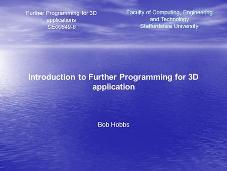 Further <strong>Programming</strong> for 3D applications CE00849-6 Introduction to Further <strong>Programming</strong> for 3D application Bob Hobbs Faculty of Computing, Engineering and.