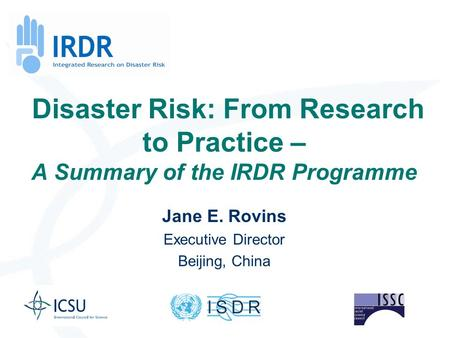 Disaster Risk: From Research to Practice – A Summary of the IRDR Programme Jane E. Rovins Executive Director Beijing, China.