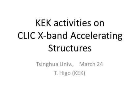 KEK activities on CLIC X-band Accelerating Structures Tsinghua Univ., March 24 T. Higo (KEK)