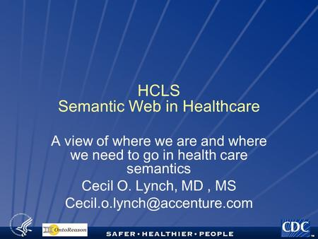 TM HCLS Semantic Web in Healthcare A view of where we are and where we need to go in health care semantics Cecil O. Lynch, MD, MS