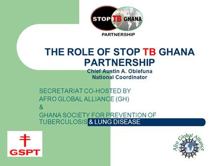 THE ROLE OF STOP TB GHANA PARTNERSHIP Chief Austin A. Obiefuna National Coordinator SECRETARIAT CO-HOSTED BY AFRO GLOBAL ALLIANCE (GH) & GHANA SOCIETY.