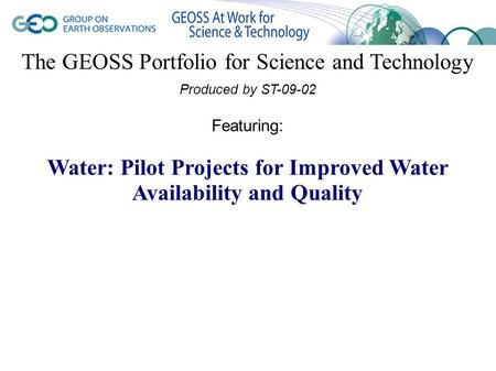 The GEOSS Portfolio for Science and Technology Produced by ST-09-02 Featuring: Water: Pilot Projects for Improved Water Availability and Quality.