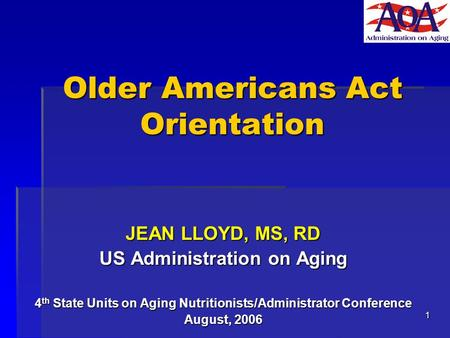 1 Older Americans Act Orientation JEAN LLOYD, MS, RD US Administration on Aging 4 th State Units on Aging Nutritionists/Administrator Conference August,