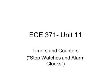"ECE 371- Unit 11 Timers and Counters (""Stop Watches and Alarm Clocks"")"