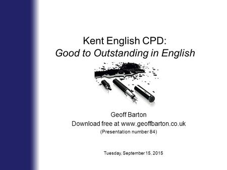 Kent English CPD: Good to Outstanding in English Geoff Barton Download free at www.geoffbarton.co.uk (Presentation number 84) Tuesday, September 15, 2015.