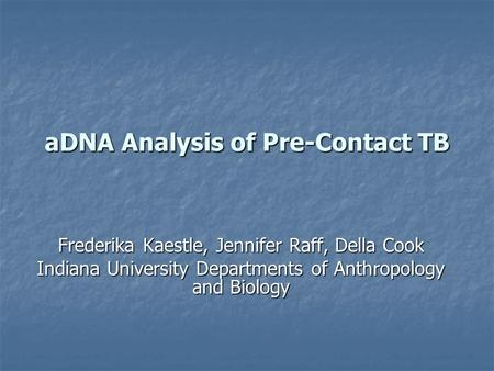 ADNA Analysis of Pre-Contact TB Frederika Kaestle, Jennifer Raff, Della Cook Indiana University Departments of Anthropology and Biology.
