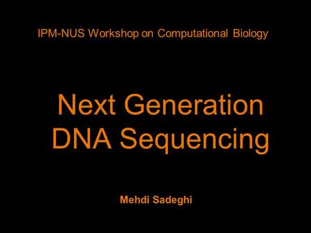 Next Generation <strong>DNA</strong> Sequencing IPM-NUS Workshop on <strong>Computational</strong> Biology Mehdi Sadeghi.