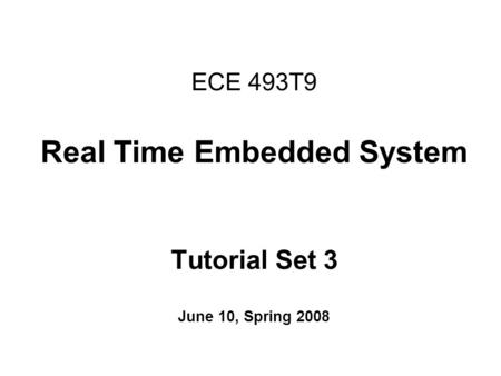 ECE 493T9 Real Time Embedded System Tutorial Set 3 June 10, Spring 2008.