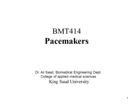 1 BMT414 Pacemakers Dr. Ali Saad, Biomedical Engineering Dept. College of applied medical sciences King Saud University.