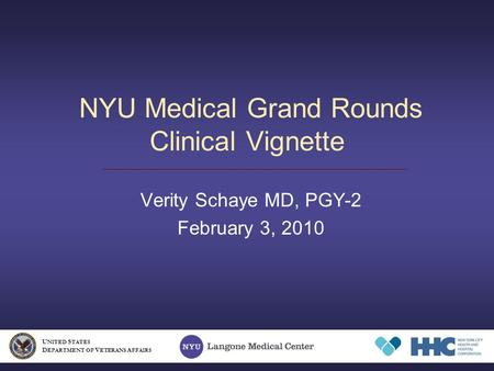 NYU Medical Grand Rounds Clinical Vignette Verity Schaye MD, PGY-2 February 3, 2010 U NITED S TATES D EPARTMENT OF V ETERANS A FFAIRS.