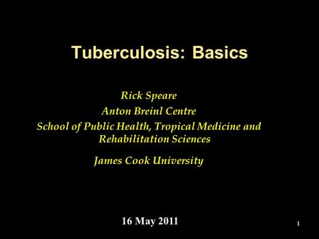1 Tuberculosis: Basics Rick Speare Anton Breinl Centre School of Public Health, Tropical Medicine and Rehabilitation Sciences James Cook University 16.