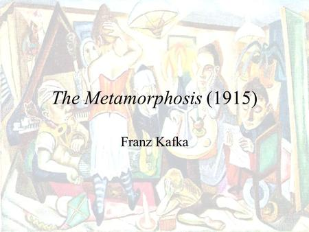 The Metamorphosis (1915) Franz Kafka Born in 1883 into a middle-class, German-speaking Jewish family in Prague Studied law Worked at an insurance company.