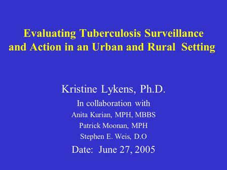 Evaluating Tuberculosis Surveillance and Action in an Urban and Rural Setting Kristine Lykens, Ph.D. In collaboration with Anita Kurian, MPH, MBBS Patrick.