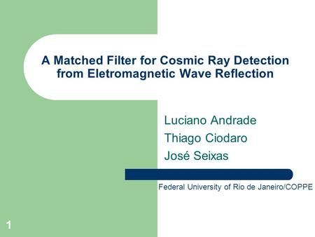 1 A Matched Filter for Cosmic Ray Detection from Eletromagnetic Wave Reflection Luciano Andrade Thiago Ciodaro José Seixas Federal University of Rio de.