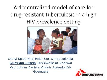 A decentralized model of care for drug-resistant tuberculosis in a high HIV prevalence setting Cheryl McDermid, Helen Cox, Simiso Sokhela, Gilles van Cutsem,
