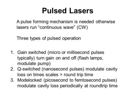 "Pulsed Lasers A pulse forming mechanism is needed otherwise lasers run ""continuous wave"" (CW) Three types of pulsed operation Gain switched (micro or millisecond."