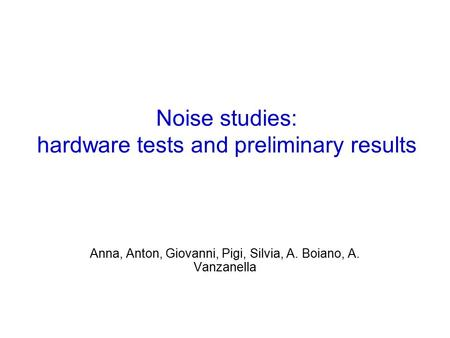 Noise studies: hardware tests and preliminary results Anna, Anton, Giovanni, Pigi, Silvia, A. Boiano, A. Vanzanella.