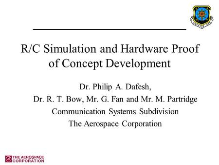 R/C Simulation and Hardware Proof of Concept Development Dr. Philip A. Dafesh, Dr. R. T. Bow, Mr. G. Fan and Mr. M. Partridge Communication Systems Subdivision.