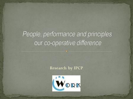 Research by IPCP.  People, Performance and Principles – our Co- operative Difference  People / HR Forum – why another network ?  Our Co-operative Difference.