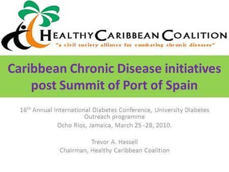 Caribbean Chronic Disease initiatives post Summit of Port of Spain 16 th Annual International Diabetes Conference, University Diabetes Outreach programme.