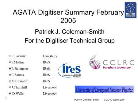 Patrick Coleman-Smith CCLRC Daresbury 1 AGATA Digitiser Summary February 2005 Patrick J. Coleman-Smith For the Digitiser Technical Group  I.Lazarus Daresbury.