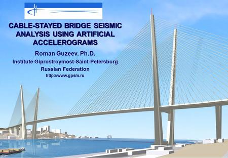CABLE-STAYED BRIDGE SEISMIC ANALYSIS USING ARTIFICIAL ACCELEROGRAMS Roman Guzeev, Ph.D. Institute Giprostroymost-Saint-Petersburg Russian Federation