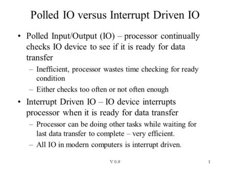 V 0.91 Polled IO versus Interrupt Driven IO Polled Input/Output (IO) – processor continually checks IO device to see if it is ready for data transfer –Inefficient,
