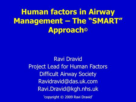 "Human factors in Airway Management – The ""SMART"" Approach © Ravi Dravid Project Lead for Human Factors Difficult Airway Society"